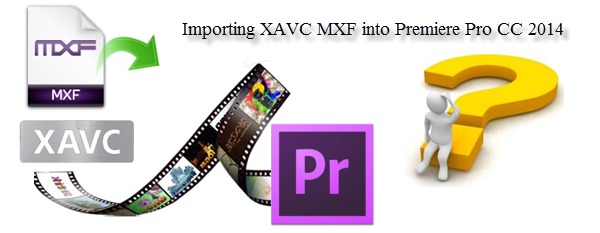 Importing XAVC MXF files into Premiere Pro CC 2014