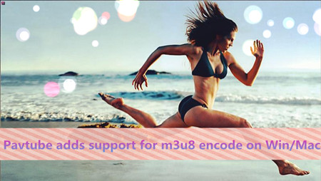 Pavtube Adds Support for m3u8 encode on Win/Mac