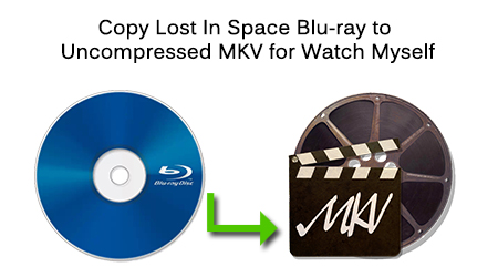 Copy Lost In Space Blu Ray to Uncompressed MKV for Watch Myself