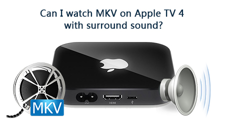 Can I Watch MKV on Apple TV 4 with Surround Sound?