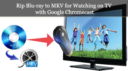 Rip Blu-ray to lossless MKV for Watching on TV with Chromecast 2