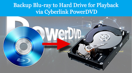 Backup Blu-ray to Hard Drive for Playback via Cyberlink PowerDVD
